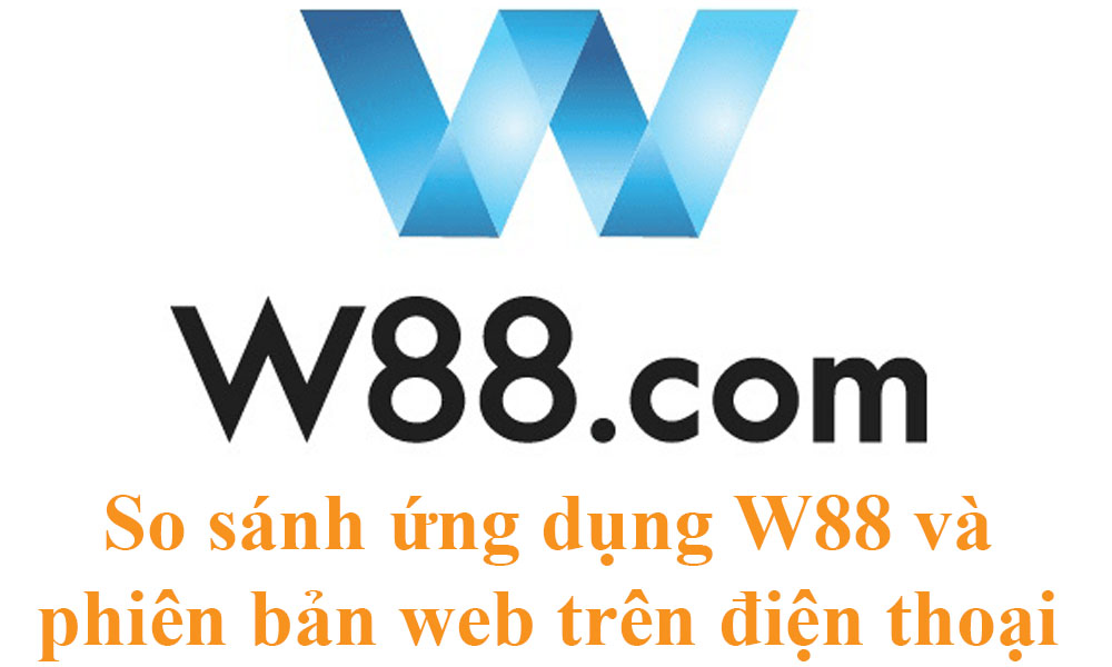 So sánh ứng dụng W88 và phiên bản web trên điện thoại